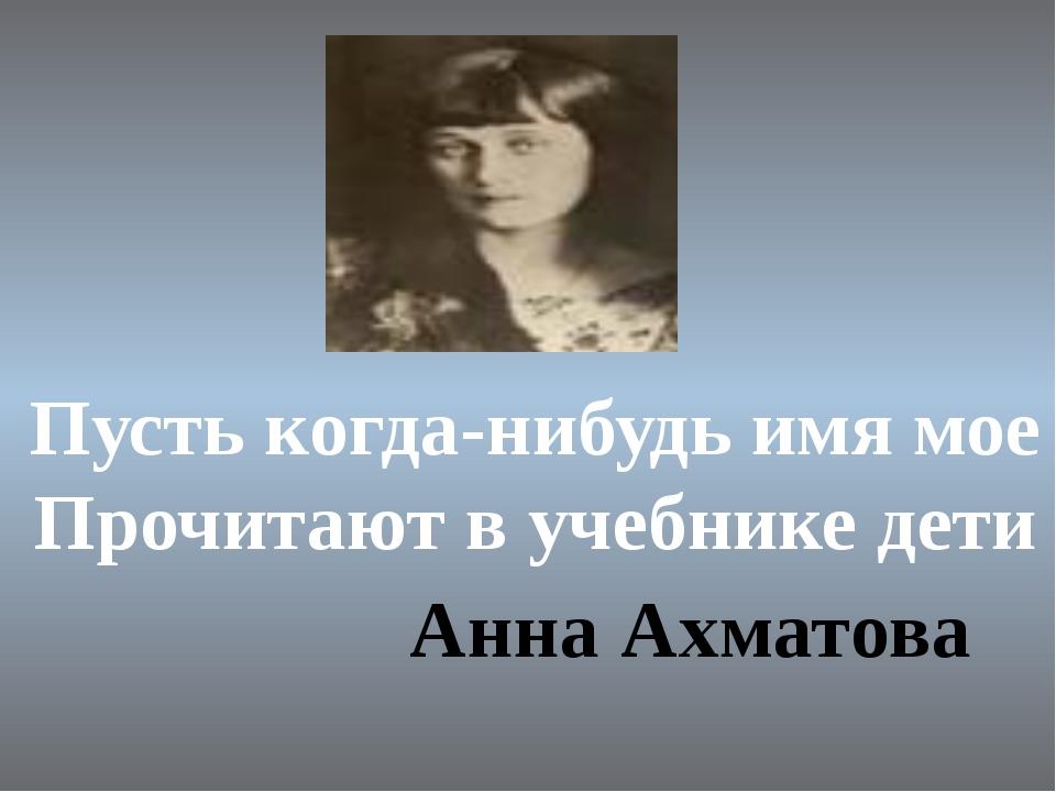 Анна Ахматова Пусть когда-нибудь имя мое Прочитают в учебнике дети Анна Ахмат...