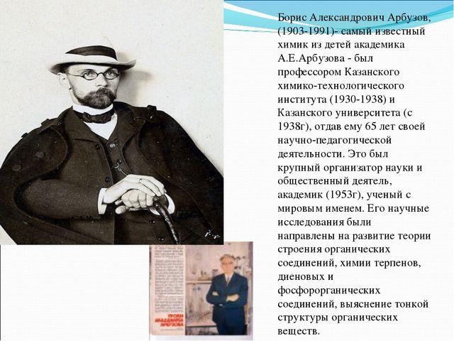 Борис Александрович Арбузов, (1903-1991)- самый известный химик из детей акад...