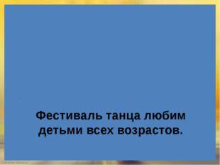 Фестиваль танца любим детьми всех возрастов. - FokinaLida.75@mail.ru