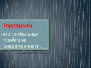 Терроризм -это глобальная проблема современности. Автор: Колданова И.П. класс