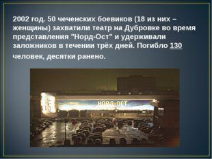 2002 год. 50 чеченских боевиков (18 из них – женщины) захватили театр на Дубр