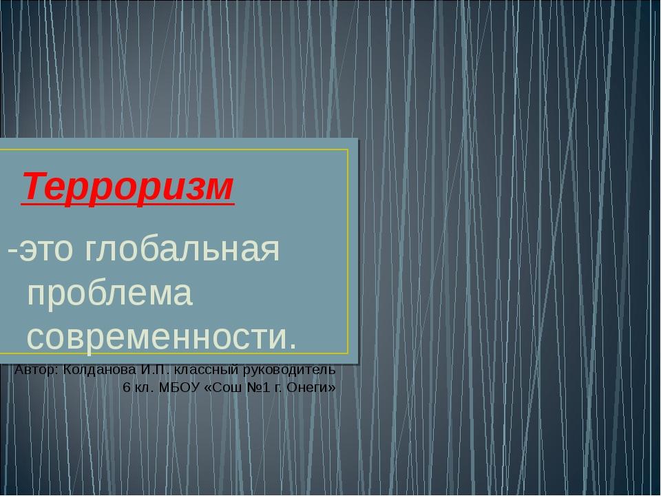 Терроризм -это глобальная проблема современности. Автор: Колданова И.П. класс...