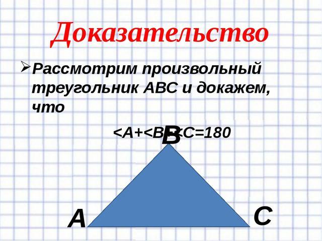 Доказательство Рассмотрим произвольный треугольник АВС и докажем, что