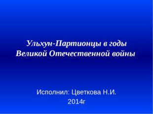 Ульхун-Партионцы в годы Великой Отечественной войны  Исполнил: Цветкова Н.И.