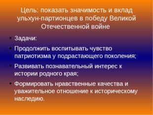 Цель: показать значимость и вклад ульхун-партионцев в победу Великой Отечеств