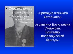«Бригадир женского батальона»  Агриппина Васильевна Смирнова. Бригадир полево