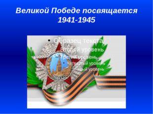 Великой Победе посвящается 1941-1945