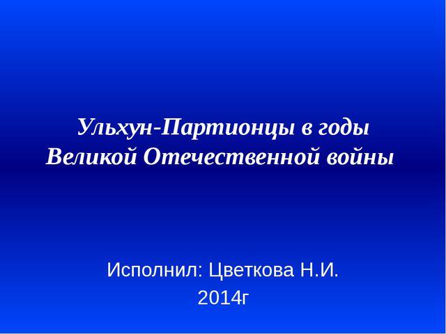 Ульхун-Партионцы в годы Великой Отечественной войны  Исполнил: Цветкова Н.И....