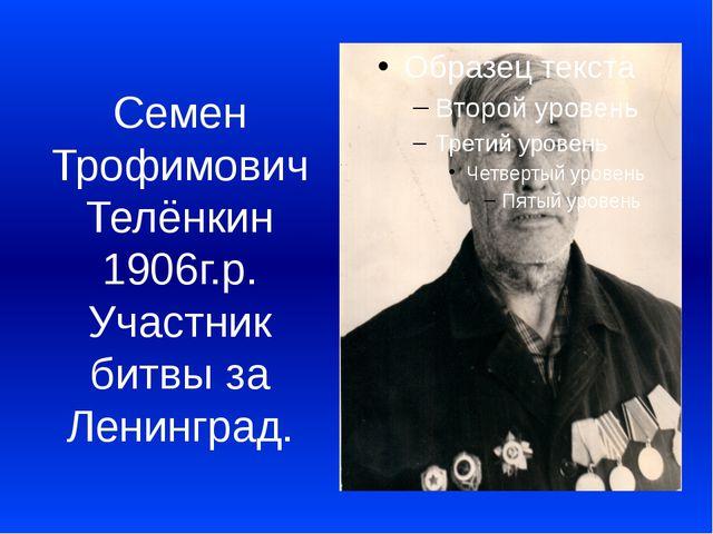 Семен Трофимович Телёнкин 1906г.р. Участник битвы за Ленинград.