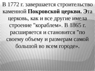 В 1772 г. завершается строительство каменной Покровской церкви. Эта церковь,