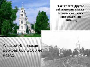 Так же есть Другие действующие храмы . Ильинский (спаса преображения) 1690 го