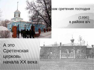Храм сретения господня (1896) в районе в/ч А это Сретенская церковь начала ХХ