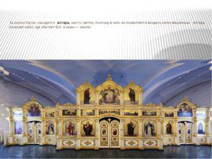 За иконостасом находится алтарь, место святое, поэтому в него не позволяется