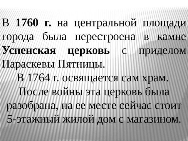 В 1760 г. на центральной площади города была перестроена в камне Успенская ц...