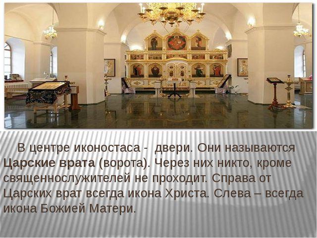 В центре иконостаса - двери. Они называются Царские врата (ворота). Через ни...