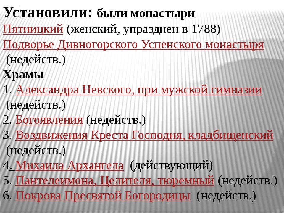 . Установили: были монастыри Пятницкий(женский, упразднен в 1788) Подворье...