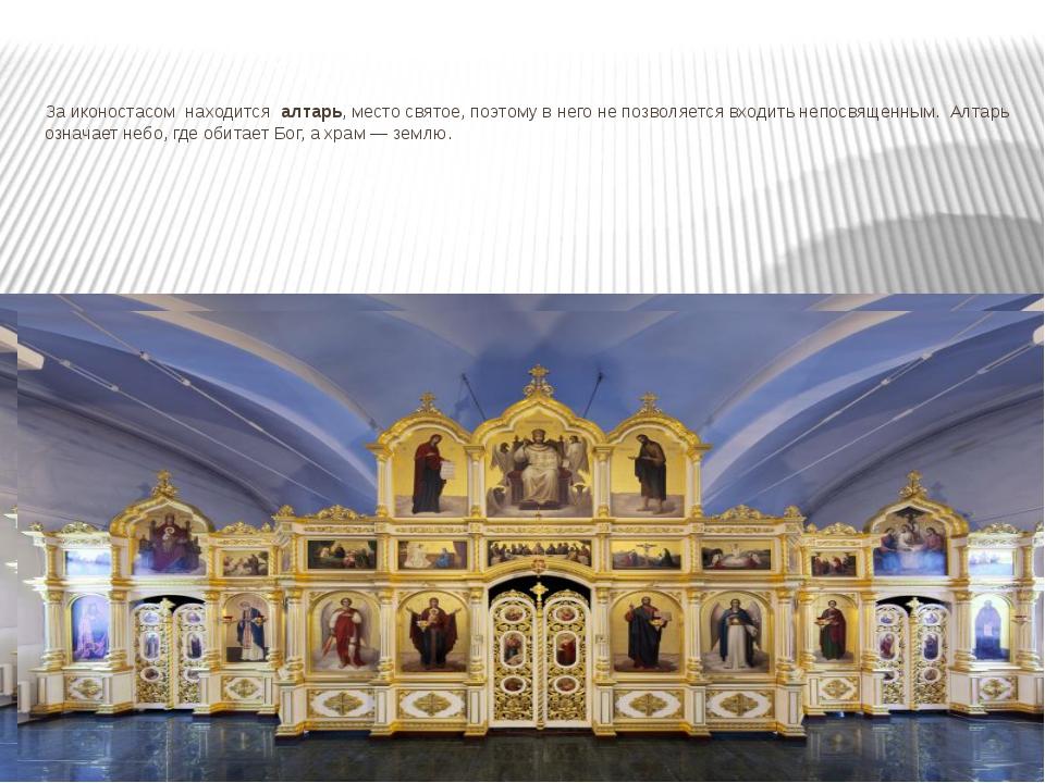 За иконостасом находится алтарь, место святое, поэтому в него не позволяется...