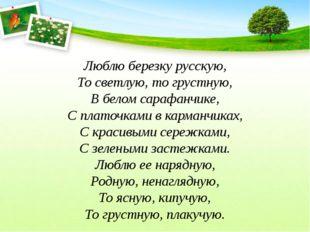 Люблю березку русскую, То светлую, то грустную, В белом сарафанчике, С платоч