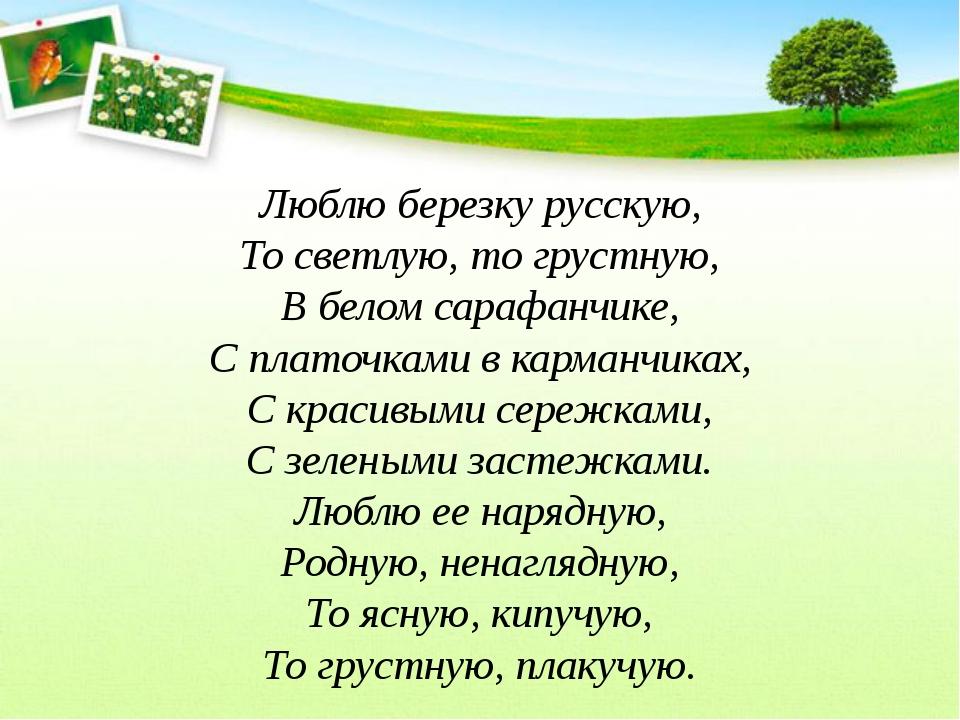 Люблю березку русскую, То светлую, то грустную, В белом сарафанчике, С платоч...