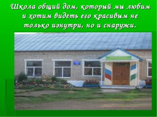 Школа общий дом, который мы любим и хотим видеть его красивым не только изнут