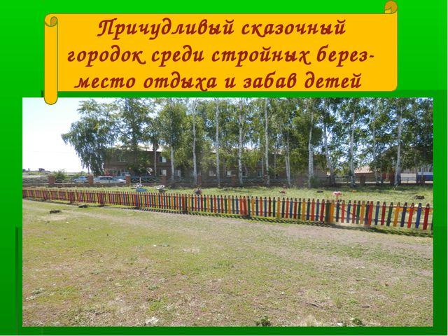 Причудливый сказочный городок среди стройных берез- место отдыха и забав детей