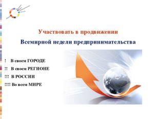 Участвовать в продвижении Всемирной недели предпринимательства ! В своем ГОР