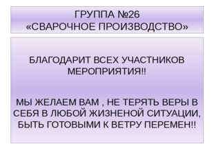 ГРУППА №26 «СВАРОЧНОЕ ПРОИЗВОДСТВО» БЛАГОДАРИТ ВСЕХ УЧАСТНИКОВ МЕРОПРИЯТИЯ!!