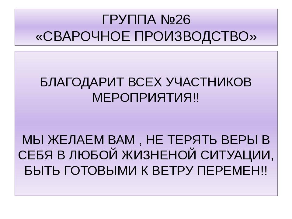 ГРУППА №26 «СВАРОЧНОЕ ПРОИЗВОДСТВО» БЛАГОДАРИТ ВСЕХ УЧАСТНИКОВ МЕРОПРИЯТИЯ!!...