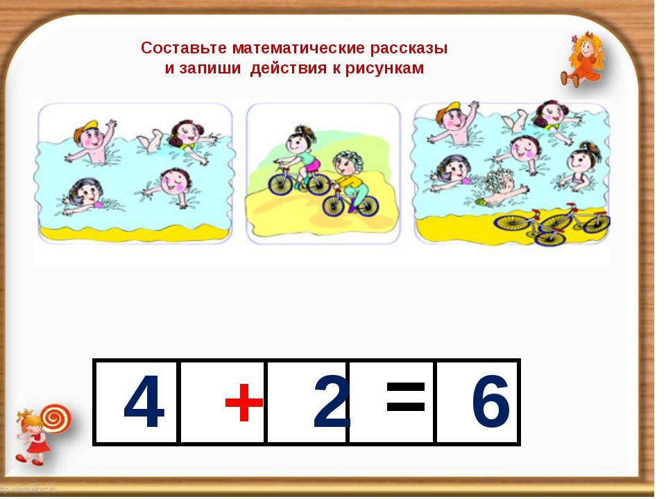 4 + 2 = 6 Составьте математические рассказы и запиши действия к рисункам