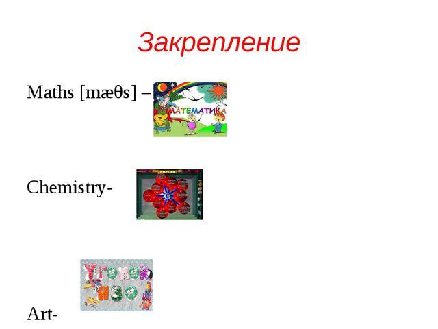 Закрепление Maths [mæθs] – Chemistry- Art-
