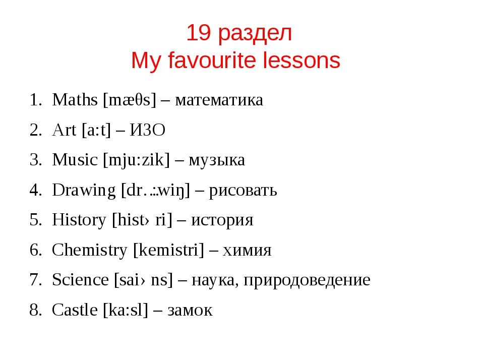 19 раздел My favourite lessons Maths [mæθs] – математика Art [a:t] – ИЗО Musi...