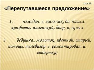 Урок 15. «Перепутавшееся предложение» 1.чемодан, с, мальчик, во, наш