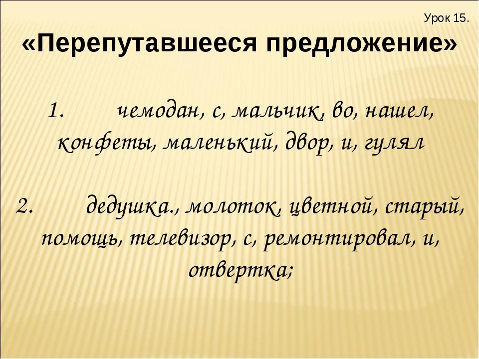 Урок 15. «Перепутавшееся предложение» 1.чемодан, с, мальчик, во, наш...