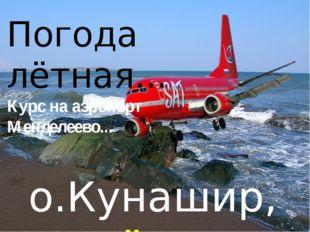 о.Кунашир, идём на посадку.. Погода лётная... Курс на аэропорт Менделеево...