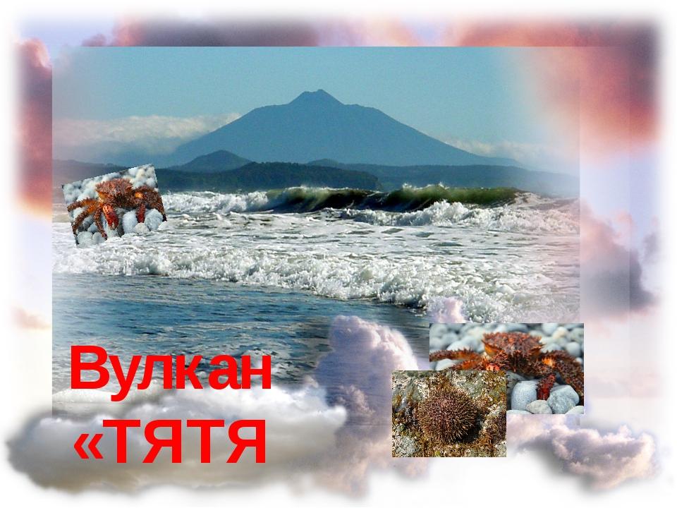 Вулкан «ТЯТЯ»