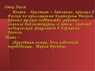Отец Даля Иоганн - Христиан – датчанин, приехал в Россию по приглашению Екат