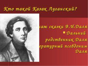 Кто такой Казак Луганский? Персонаж сказки В.И.Даля Дальний родственник Даля