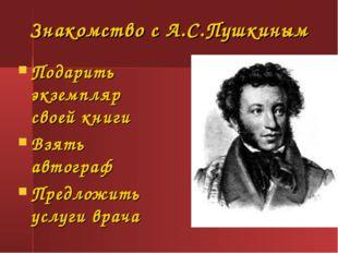 Знакомство с А.С.Пушкиным Подарить экземпляр своей книги Взять автограф Предл