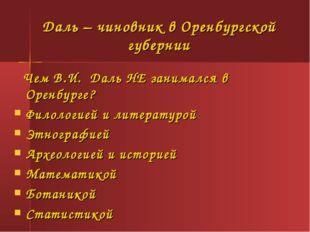 Даль – чиновник в Оренбургской губернии Чем В.И. Даль НЕ занимался в Оренбург