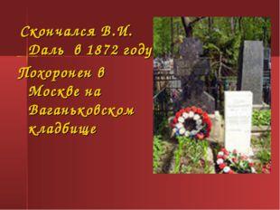 Скончался В.И. Даль в 1872 году. Похоронен в Москве на Ваганьковском кладбище