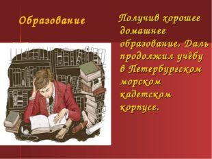 Получив хорошее домашнее образование, Даль продолжил учёбу в Петербургском м