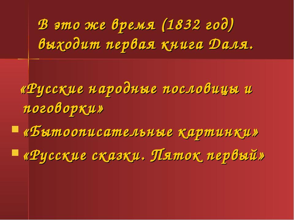 В это же время (1832 год) выходит первая книга Даля. «Русские народные послов...