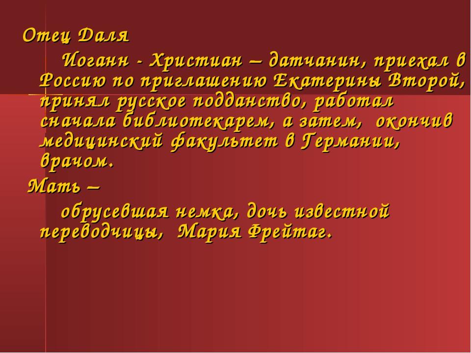 Отец Даля Иоганн - Христиан – датчанин, приехал в Россию по приглашению Екат...