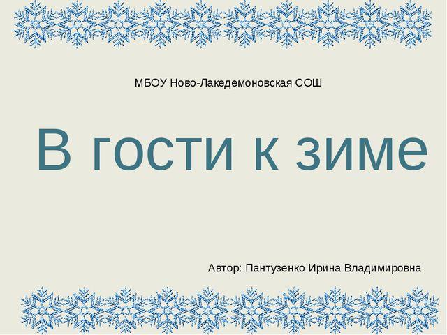 В гости к зиме Автор: Пантузенко Ирина Владимировна МБОУ Ново-Лакедемоновская...