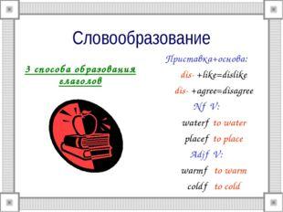 Словообразование 3 способа образования глаголов Приставка+основа: dis- +like=