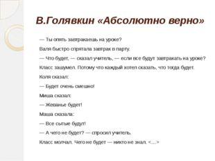 В.Голявкин «Абсолютно верно» — Ты опять завтракаешь на уроке? Валя быстро спр
