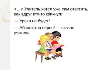 Учитель хотел уже сам ответить, как вдруг кто-то крикнул: — Урока не будет!