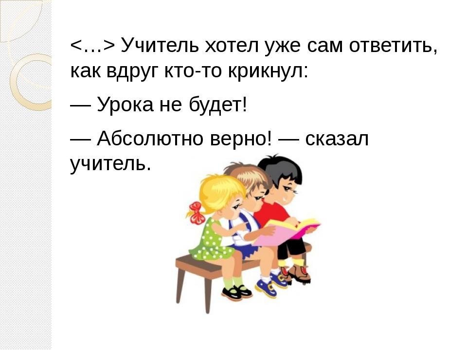 Учитель хотел уже сам ответить, как вдруг кто-то крикнул: — Урока не будет!...