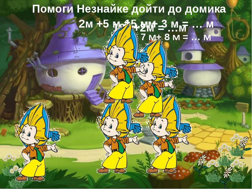 * * Помоги Незнайке дойти до домика 2м +5 м = … м 18м+2м = …м 15 м + 3 м = …...