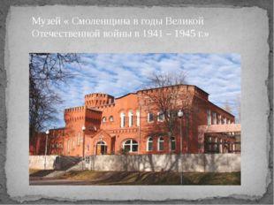 Музей « Смоленщина в годы Великой Отечественной войны в 1941 – 1945 г.»